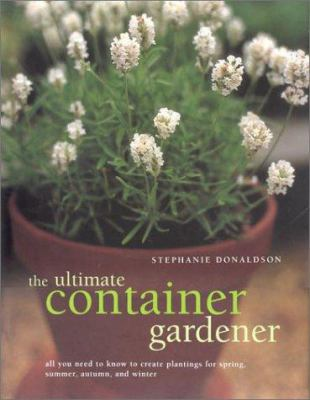 The ultimate container gardener : all you need to know to create plantings for spring, summer, autumn, and winter Book cover