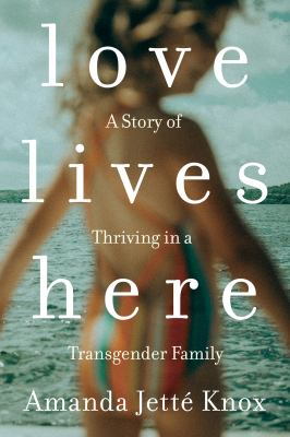 Love lives here : a story of thriving in a transgender family Book cover