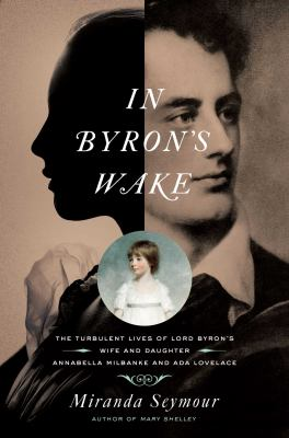 In Byron's wake : the turbulent lives of Byron's wife and daughter: Annabella Milbanke and Ada Lovelace Book cover